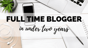 How I Became a Full Time Blogger in Under Two Years