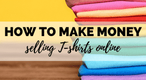 How to Make Money Selling T-Shirts Online (WITHOUT Any Design Skills!)